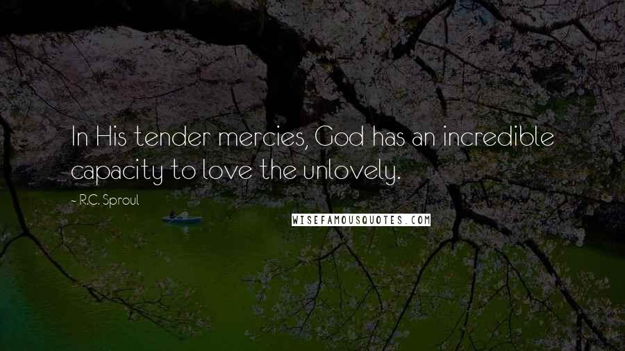 R.C. Sproul quotes: In His tender mercies, God has an incredible capacity to love the unlovely.
