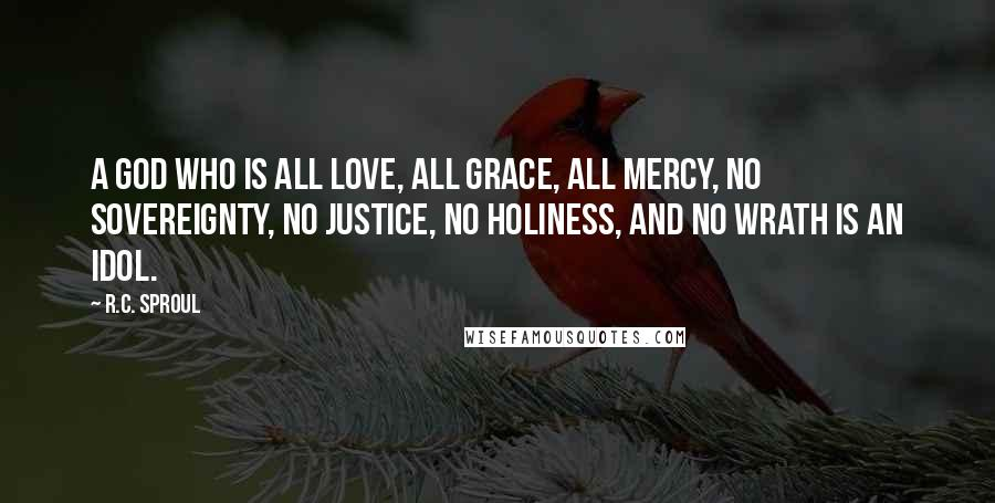 R.C. Sproul quotes: A god who is all love, all grace, all mercy, no sovereignty, no justice, no holiness, and no wrath is an idol.
