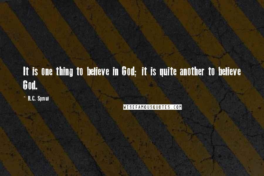 R.C. Sproul quotes: It is one thing to believe in God; it is quite another to believe God.