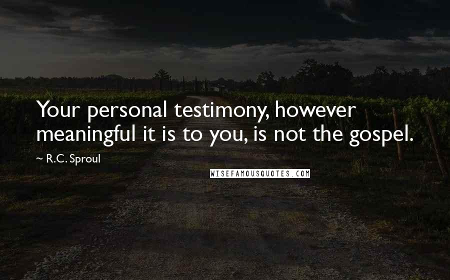 R.C. Sproul quotes: Your personal testimony, however meaningful it is to you, is not the gospel.