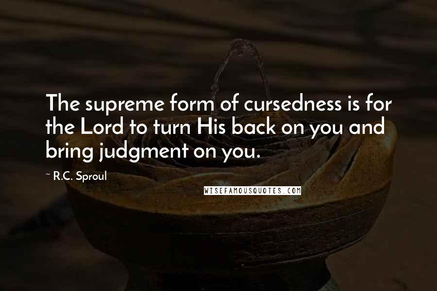 R.C. Sproul quotes: The supreme form of cursedness is for the Lord to turn His back on you and bring judgment on you.
