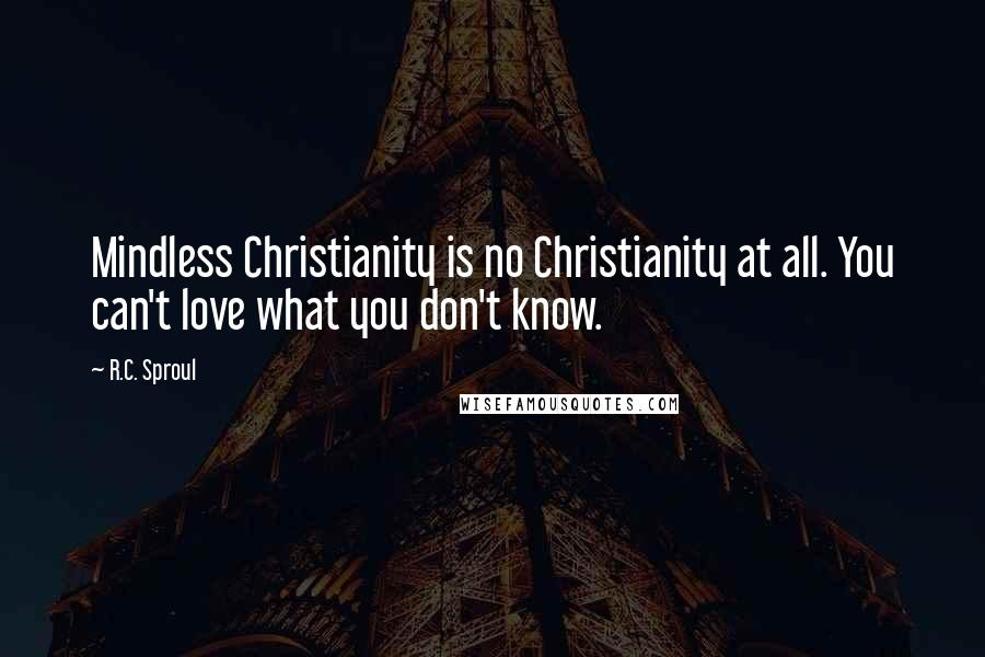 R.C. Sproul quotes: Mindless Christianity is no Christianity at all. You can't love what you don't know.