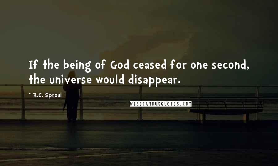 R.C. Sproul quotes: If the being of God ceased for one second, the universe would disappear.