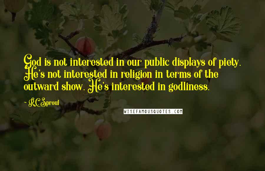 R.C. Sproul quotes: God is not interested in our public displays of piety. He's not interested in religion in terms of the outward show. He's interested in godliness.