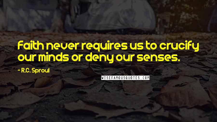 R.C. Sproul quotes: Faith never requires us to crucify our minds or deny our senses.