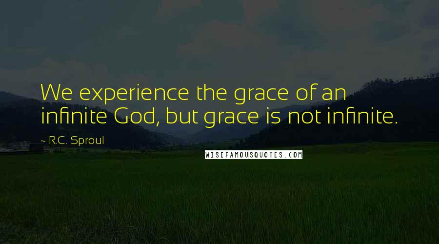 R.C. Sproul quotes: We experience the grace of an infinite God, but grace is not infinite.