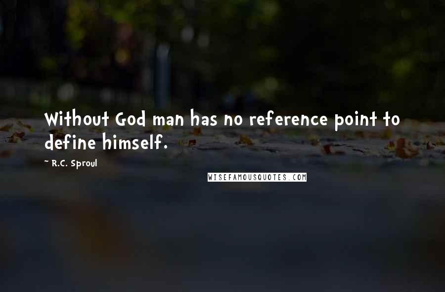 R.C. Sproul quotes: Without God man has no reference point to define himself.