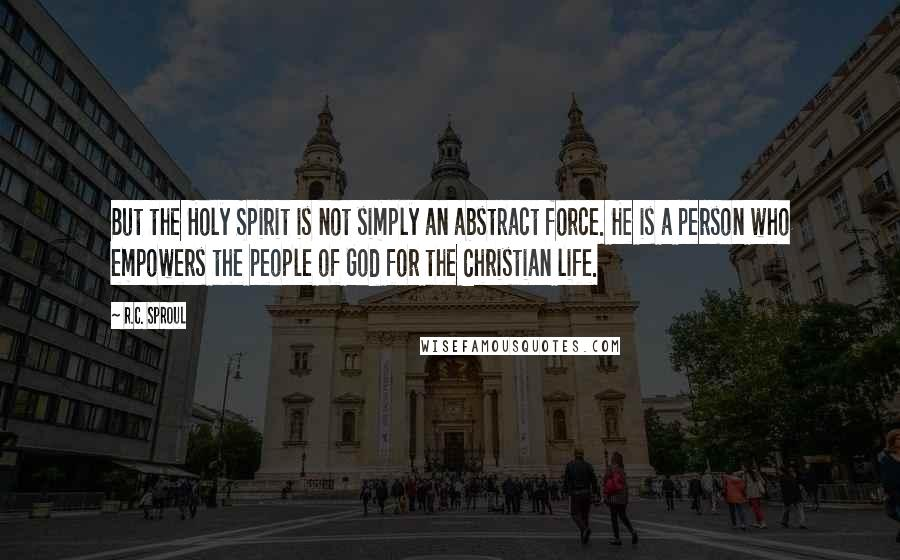 R.C. Sproul quotes: But the Holy Spirit is not simply an abstract force. He is a person who empowers the people of God for the Christian life.