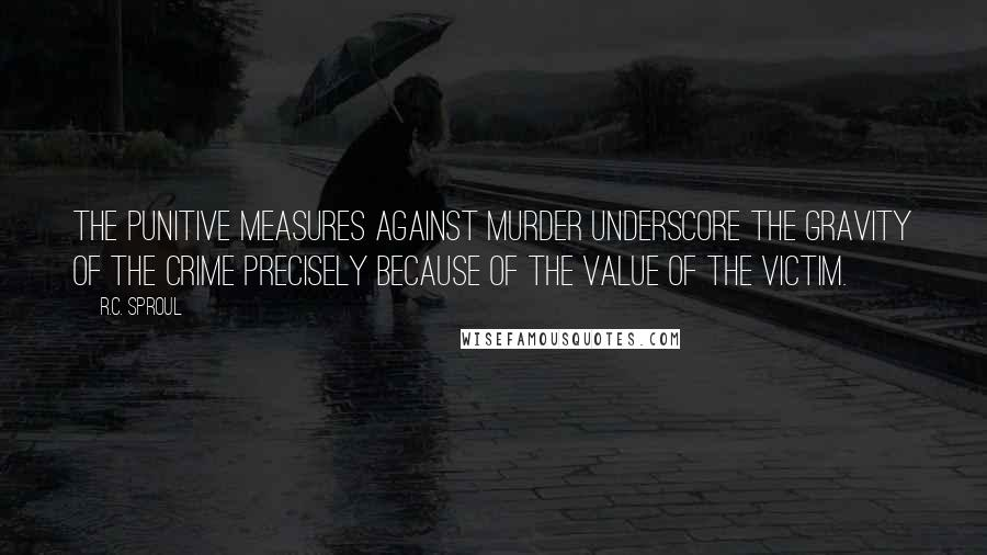 R.C. Sproul quotes: The punitive measures against murder underscore the gravity of the crime precisely because of the value of the victim.