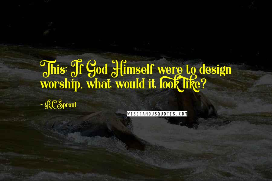 R.C. Sproul quotes: This: If God Himself were to design worship, what would it look like?