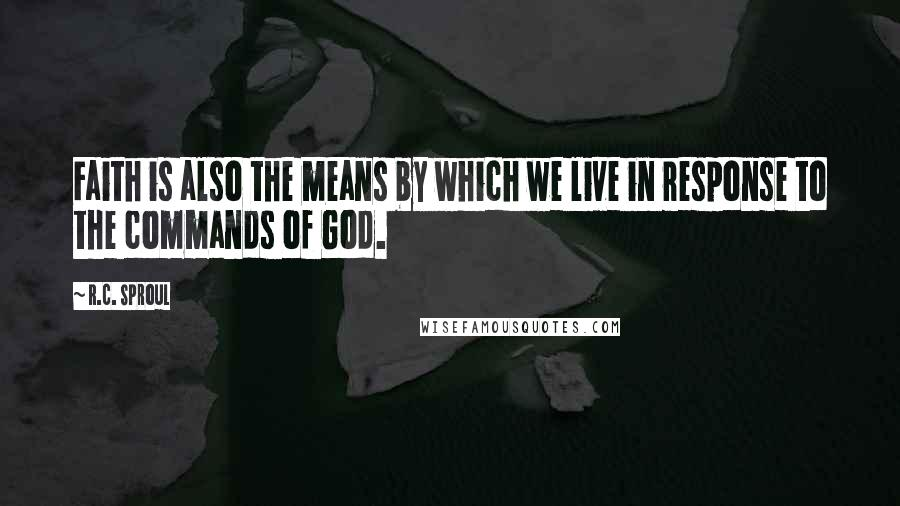 R.C. Sproul quotes: Faith is also the means by which we live in response to the commands of God.