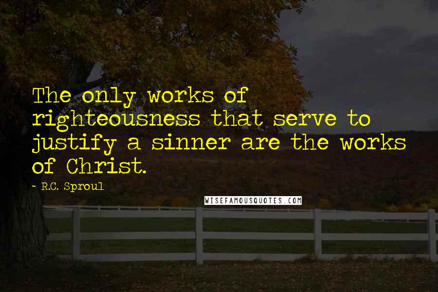 R.C. Sproul quotes: The only works of righteousness that serve to justify a sinner are the works of Christ.