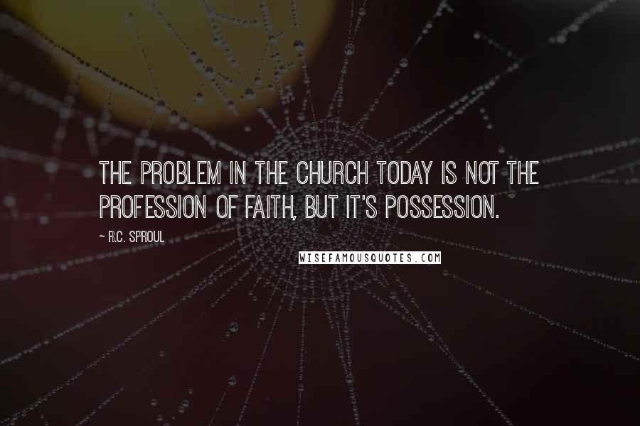 R.C. Sproul quotes: The problem in the church today is not the profession of faith, but it's possession.