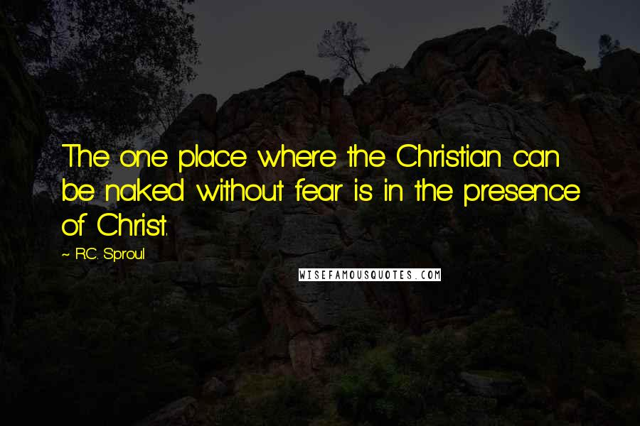 R.C. Sproul quotes: The one place where the Christian can be naked without fear is in the presence of Christ.