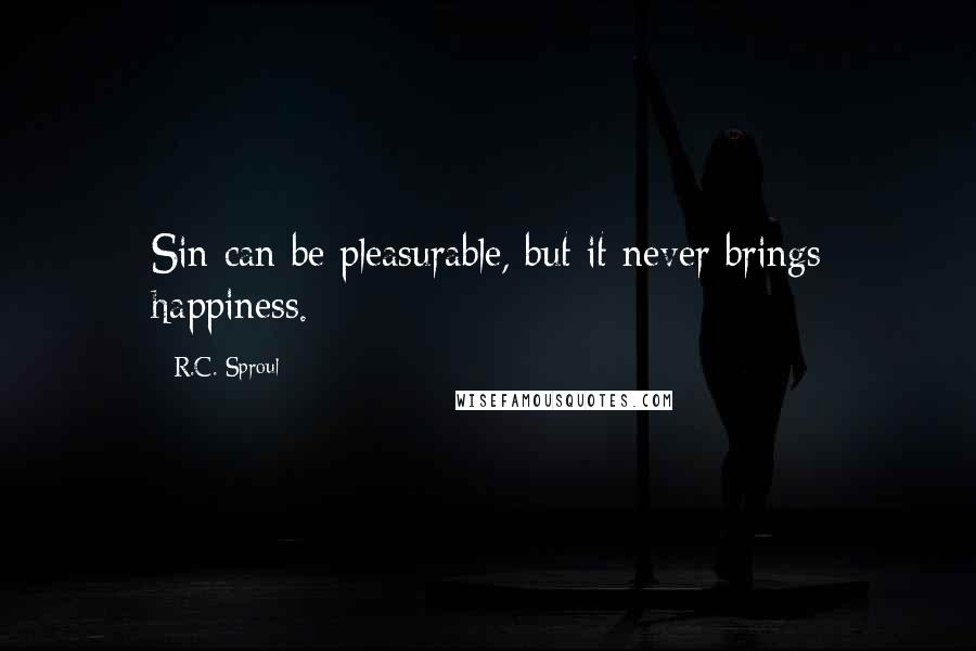 R.C. Sproul quotes: Sin can be pleasurable, but it never brings happiness.