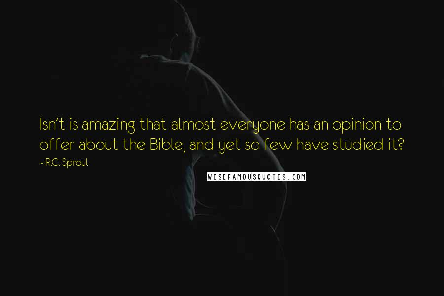 R.C. Sproul quotes: Isn't is amazing that almost everyone has an opinion to offer about the Bible, and yet so few have studied it?