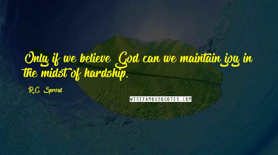 R.C. Sproul quotes: Only if we believe God can we maintain joy in the midst of hardship.