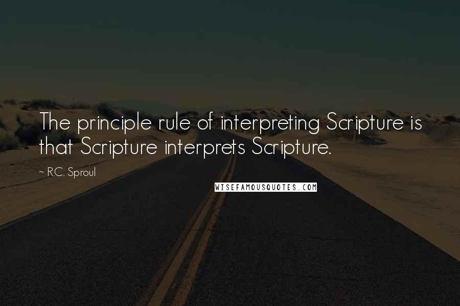 R.C. Sproul quotes: The principle rule of interpreting Scripture is that Scripture interprets Scripture.