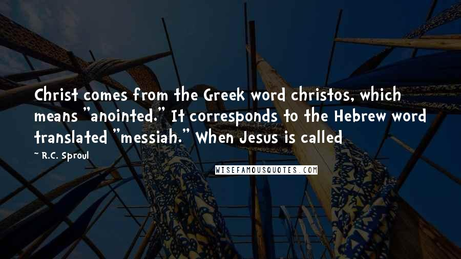 "R.C. Sproul quotes: Christ comes from the Greek word christos, which means ""anointed."" It corresponds to the Hebrew word translated ""messiah."" When Jesus is called"