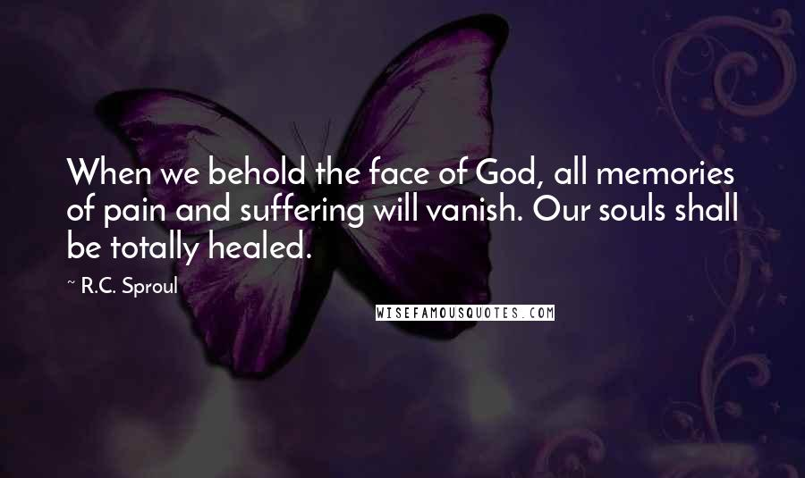 R.C. Sproul quotes: When we behold the face of God, all memories of pain and suffering will vanish. Our souls shall be totally healed.
