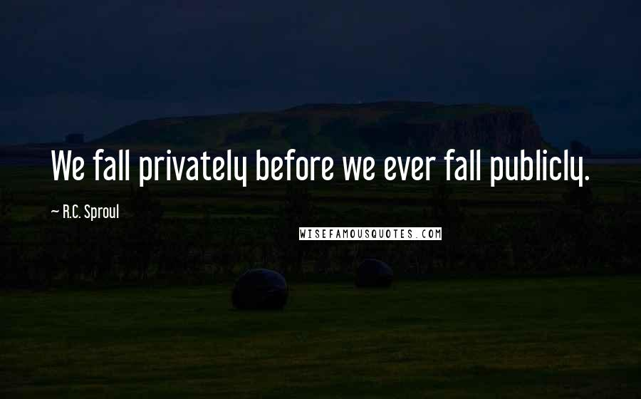 R.C. Sproul quotes: We fall privately before we ever fall publicly.