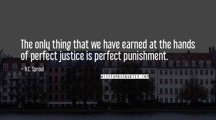 R.C. Sproul quotes: The only thing that we have earned at the hands of perfect justice is perfect punishment.