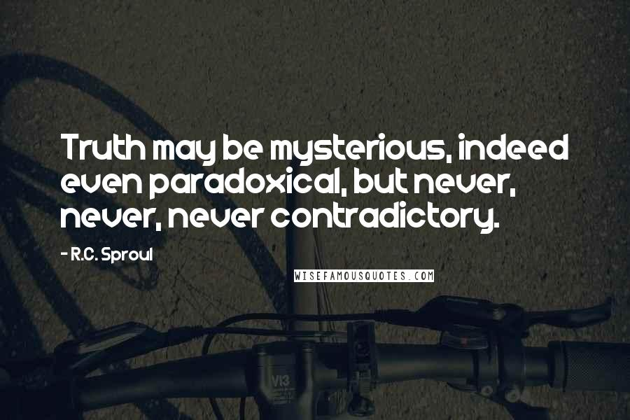 R.C. Sproul quotes: Truth may be mysterious, indeed even paradoxical, but never, never, never contradictory.