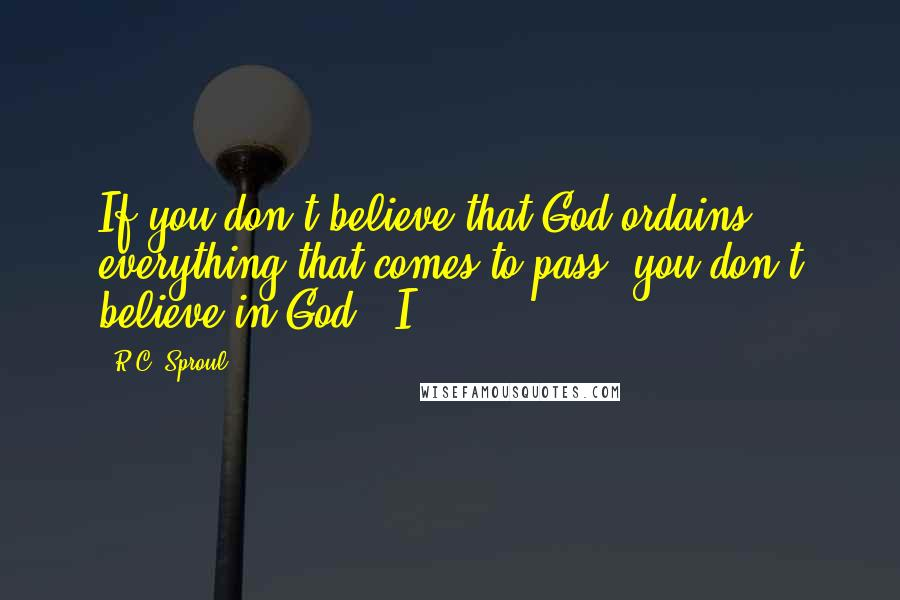 "R.C. Sproul quotes: If you don't believe that God ordains everything that comes to pass, you don't believe in God."" I"