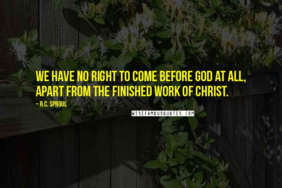 R.C. Sproul quotes: We have no right to come before God at all, apart from the finished work of Christ.