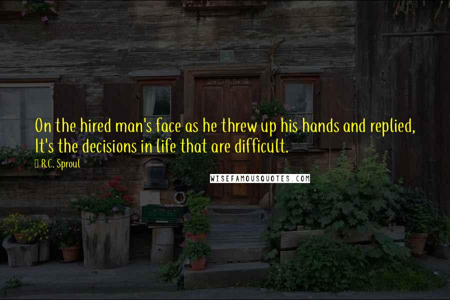 R.C. Sproul quotes: On the hired man's face as he threw up his hands and replied, It's the decisions in life that are difficult.