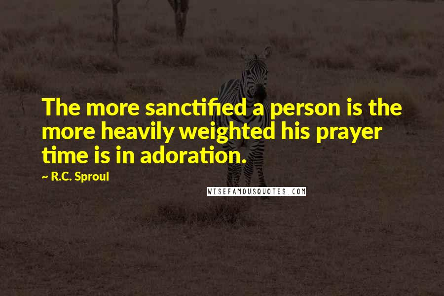 R.C. Sproul quotes: The more sanctified a person is the more heavily weighted his prayer time is in adoration.