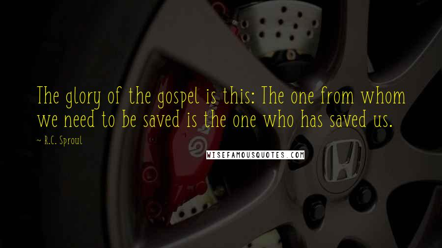 R.C. Sproul quotes: The glory of the gospel is this: The one from whom we need to be saved is the one who has saved us.
