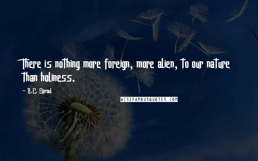 R.C. Sproul quotes: There is nothing more foreign, more alien, to our nature than holiness.
