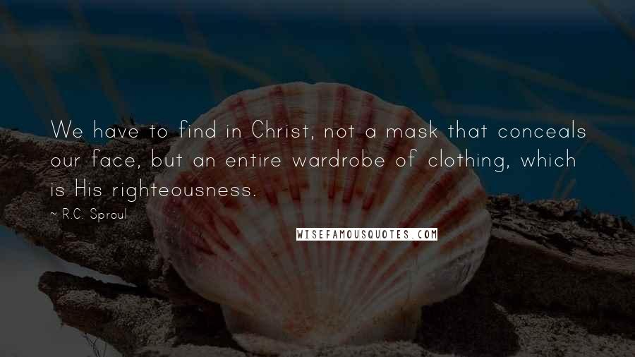R.C. Sproul quotes: We have to find in Christ, not a mask that conceals our face, but an entire wardrobe of clothing, which is His righteousness.