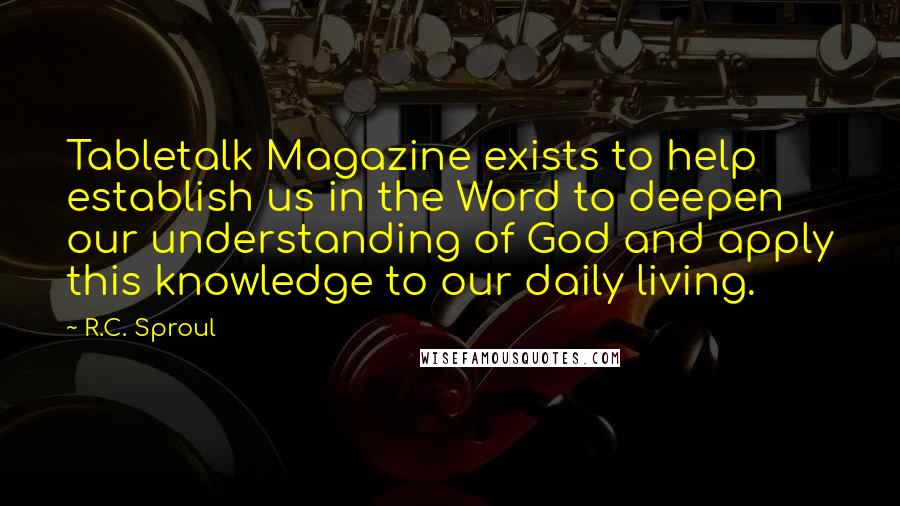 R.C. Sproul quotes: Tabletalk Magazine exists to help establish us in the Word to deepen our understanding of God and apply this knowledge to our daily living.