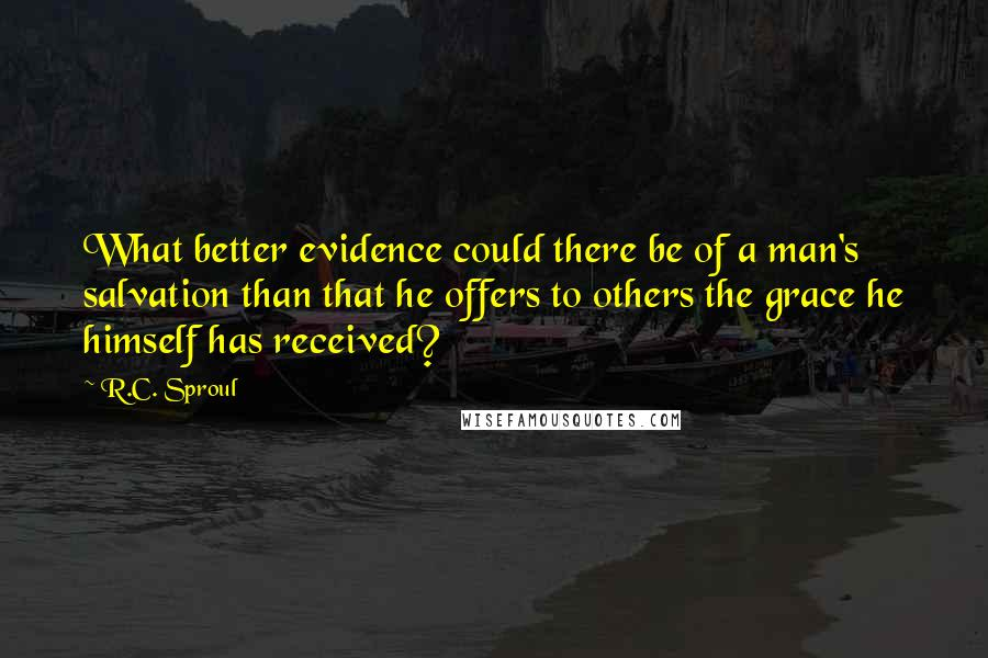 R.C. Sproul quotes: What better evidence could there be of a man's salvation than that he offers to others the grace he himself has received?