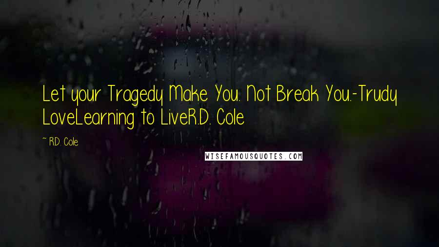 R.D. Cole quotes: Let your Tragedy Make You. Not Break You.-Trudy LoveLearning to LiveR.D. Cole