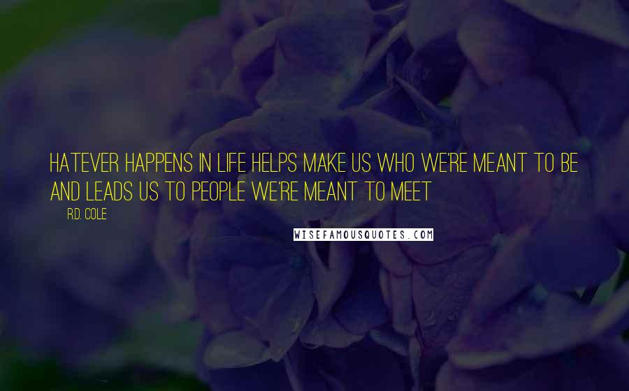 R.D. Cole quotes: Hatever happens in life helps make us who we're meant to be and leads us to people we're meant to meet