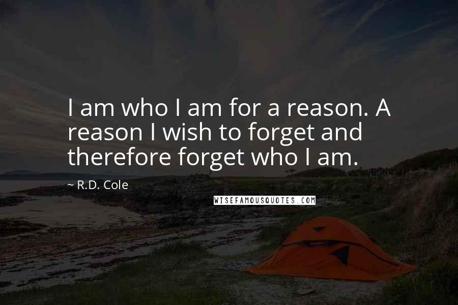 R.D. Cole quotes: I am who I am for a reason. A reason I wish to forget and therefore forget who I am.