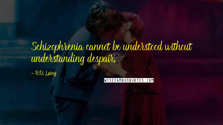 R.D. Laing quotes: Schizophrenia cannot be understood without understanding despair.