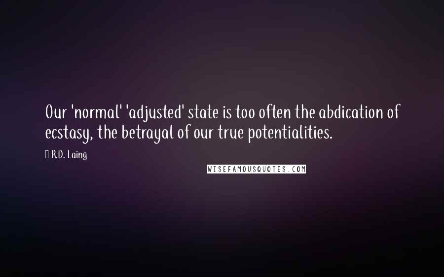R.D. Laing quotes: Our 'normal' 'adjusted' state is too often the abdication of ecstasy, the betrayal of our true potentialities.