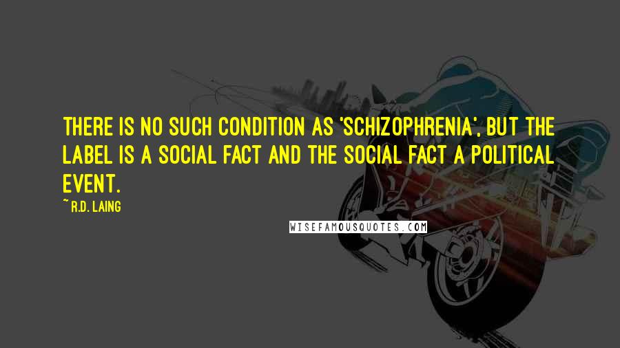 R.D. Laing quotes: There is no such condition as 'schizophrenia', but the label is a social fact and the social fact a political event.