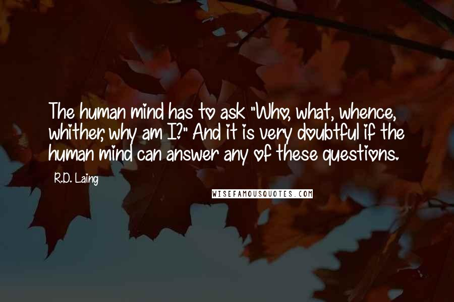 """R.D. Laing quotes: The human mind has to ask """"Who, what, whence, whither, why am I?"""" And it is very doubtful if the human mind can answer any of these questions."""