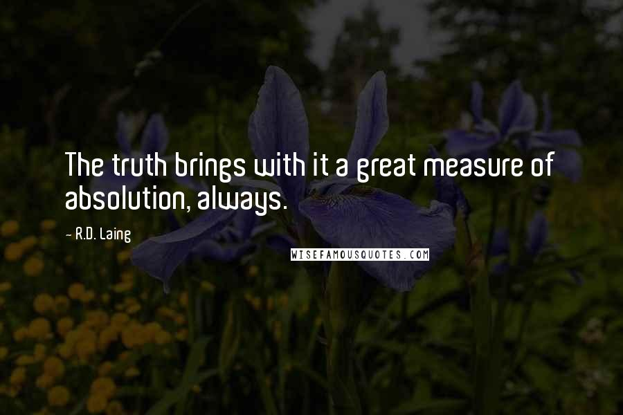 R.D. Laing quotes: The truth brings with it a great measure of absolution, always.
