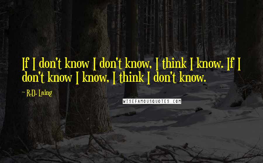 R.D. Laing quotes: If I don't know I don't know, I think I know. If I don't know I know, I think I don't know.