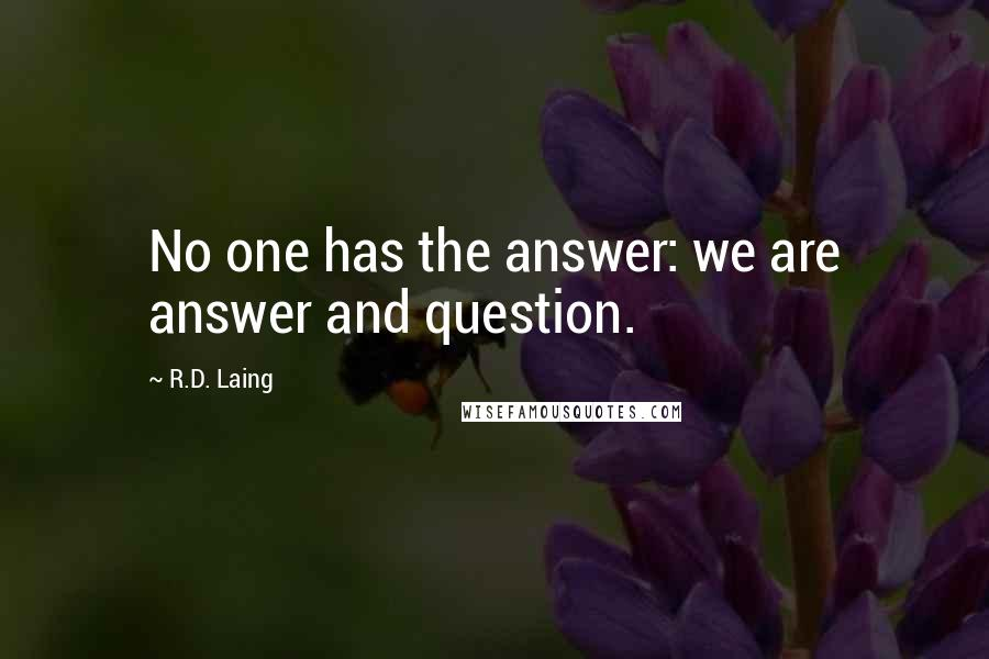 R.D. Laing quotes: No one has the answer: we are answer and question.
