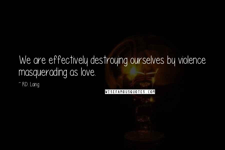 R.D. Laing quotes: We are effectively destroying ourselves by violence masquerading as love.