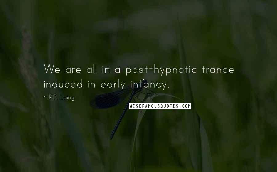 R.D. Laing quotes: We are all in a post-hypnotic trance induced in early infancy.