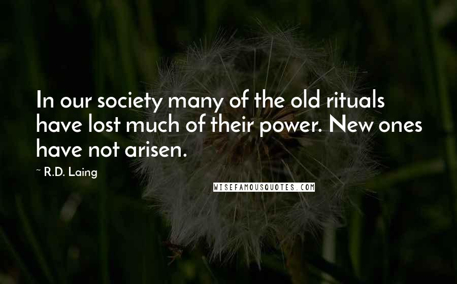 R.D. Laing quotes: In our society many of the old rituals have lost much of their power. New ones have not arisen.