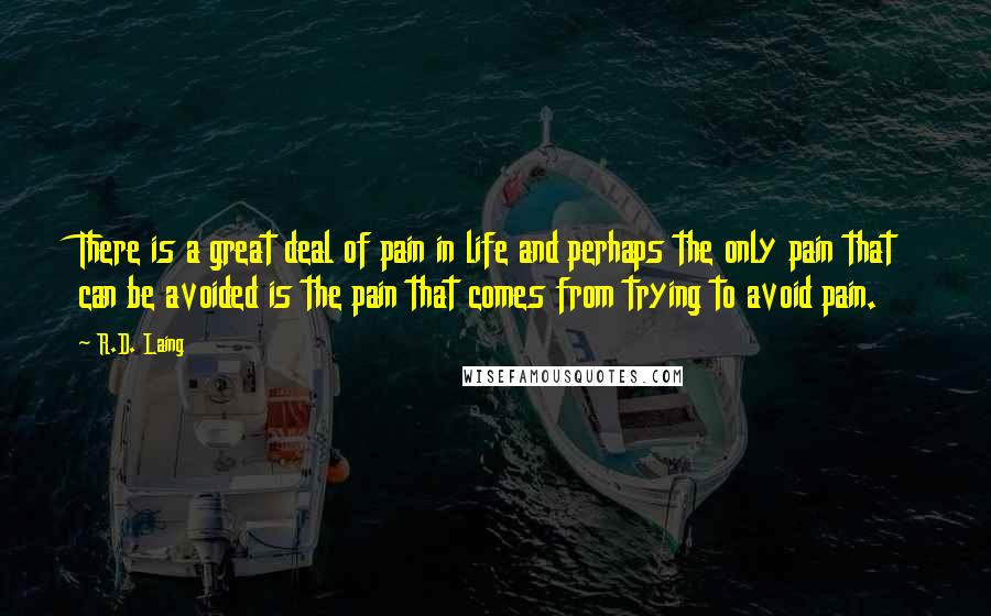R.D. Laing quotes: There is a great deal of pain in life and perhaps the only pain that can be avoided is the pain that comes from trying to avoid pain.